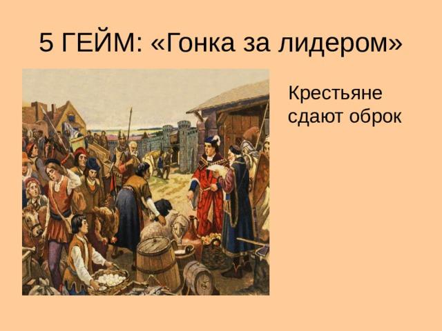 5 ГЕЙМ: «Гонка за лидером» Крестьяне сдают оброк
