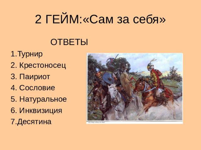 2 ГЕЙМ:«Сам за себя»  ОТВЕТЫ 1.Турнир 2. Крестоносец 3. Паириот 4. Сословие 5. Натуральное 6. Инквизиция 7.Десятина