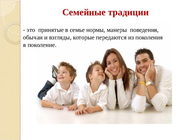 Семейные традиции   - это принятые в семье нормы, манеры поведения, обычаи и взгляды, которые передаются из поколения в поколение.
