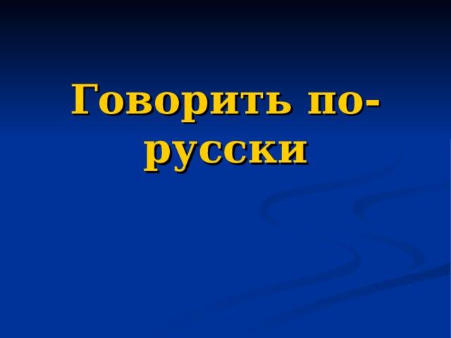 Говорить по-русски