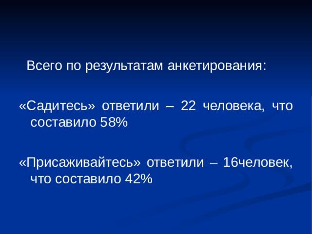 Всего по результатам анкетирования : «Садитесь» ответили – 22 человека, что составило 58% «Присаживайтесь» ответили – 16человек, что составило 42%