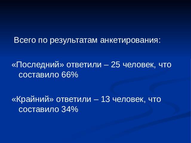 Всего по результатам анкетирования : «Последний» ответили – 25 человек, что составило 66% «Крайний» ответили – 13 человек, что составило 34%