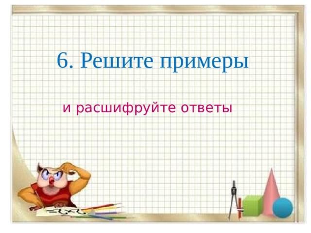 6. Решите примеры и расшифруйте ответы