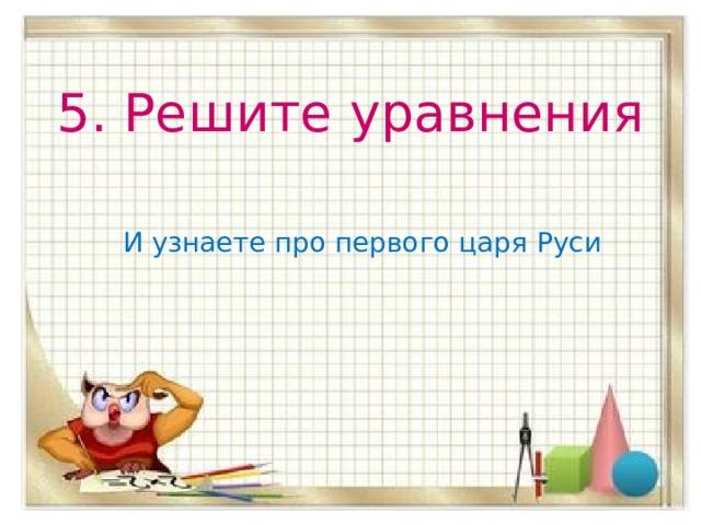 5. Решите уравнения И узнаете про первого царя Руси