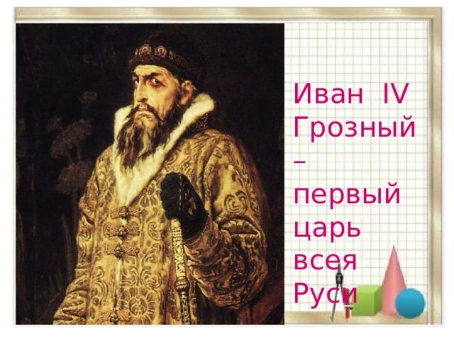 Иван IV Грозный – первый царь всея Руси