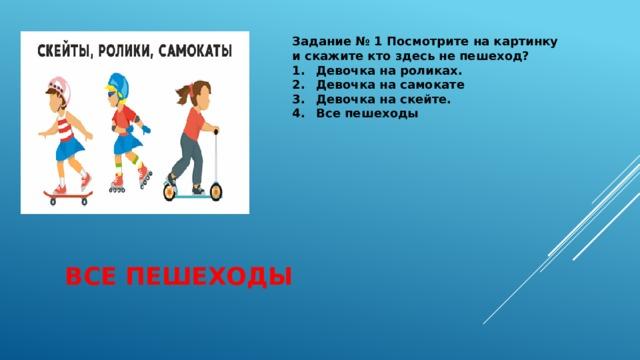 Задание № 1 Посмотрите на картинку и скажите кто здесь не пешеход? 1.  Девочка на роликах. 2.  Девочка на самокате 3.  Девочка на скейте. 4.  Все пешеходы  Все пешеходы