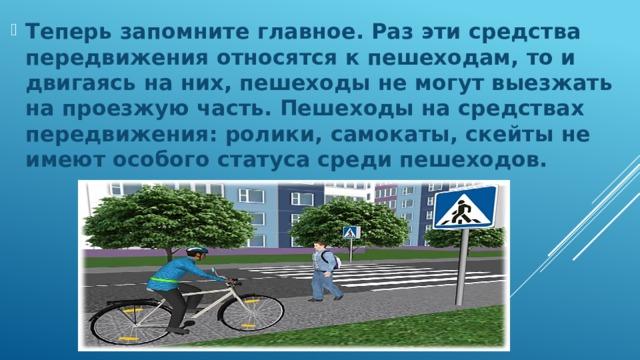 Теперь запомните главное. Раз эти средства передвижения относятся к пешеходам, то и двигаясь на них, пешеходы не могут выезжать на проезжую часть. Пешеходы на средствах передвижения: ролики, самокаты, скейты не имеют особого статуса среди пешеходов.