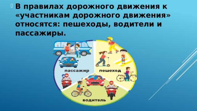 В правилах дорожного движения к «участникам дорожного движения» относятся: пешеходы, водители и пассажиры.