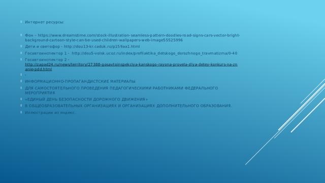 Интернет ресурсы: Фон – https://www.dreamstime.com/stock-illustration-seamless-pattern-doodles-road-signs-cars-vector-bright-background-cartoon-style-can-be-used-children-wallpapers-web-image55525996 Дети и светофор - http://dou13-kr.caduk.ru/p159aa1.html Госавтоинспектор 1 - http://dou5-volsk.ucoz.ru/index/profilaktika_detskogo_dorozhnogo_travmatizma/0-40 Госавтоинспектор 2 - http://zapad24.ru/news/territory/27388-gosavtoinspekciya-kanskogo-rayona-provela-dlya-detey-konkurs-na-znanie-pdd.html