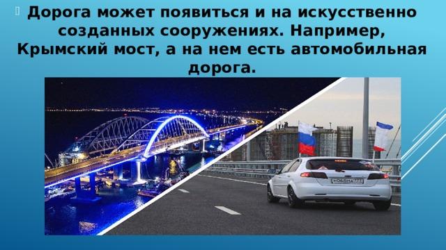 Дорога может появиться и на искусственно созданных сооружениях. Например, Крымский мост, а на нем есть автомобильная дорога.