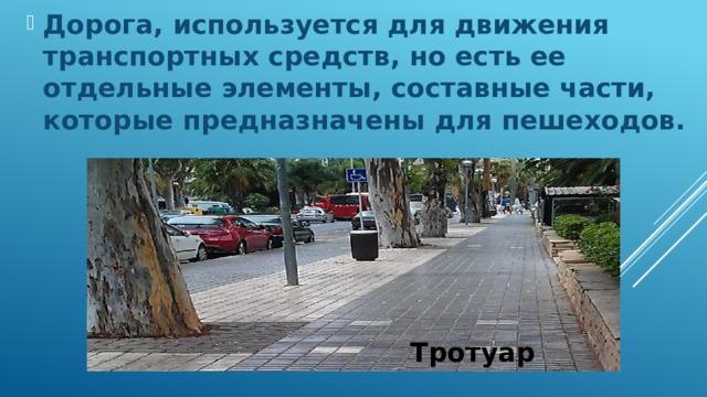 Дорога, используется для движения транспортных средств, но есть ее отдельные элементы, составные части, которые предназначены для пешеходов.