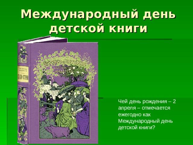 Международный день детской книги Чей день рождения – 2 апреля – отмечается ежегодно как Международный день детской книги ?