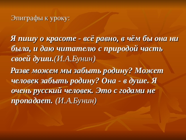 Эпиграфы к уроку:  Я пишу о красоте - всё равно, в чём бы она ни была, и даю читателю с природой часть своей души. (И.А.Бунин)  Разве можем мы забыть родину? Может человек забыть родину? Она - в душе. Я очень русский человек. Это с годами не пропадает. (И.А.Бунин)