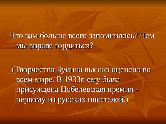 Что вам больше всего запомнилось? Чем мы вправе гордиться?  (Творчество Бунина высоко оценено во всём мире. В 1933г. ему была присуждена Нобелевская премия - первому из русских писателей.)