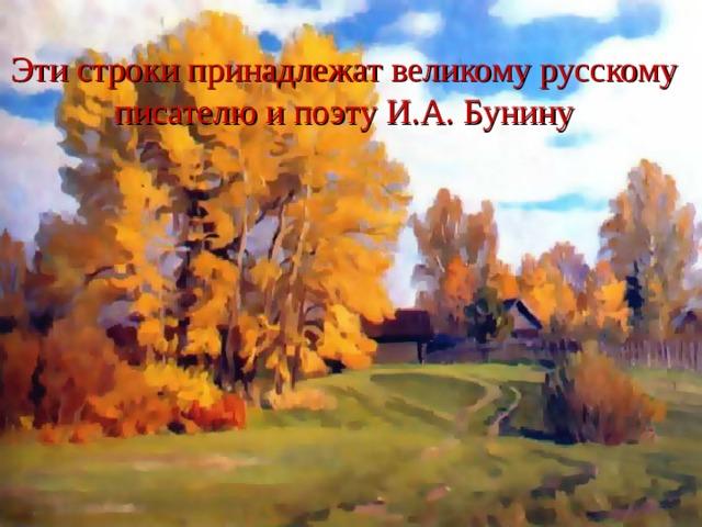 Эти строки принадлежат великому русскому писателю и поэту И.А. Бунину