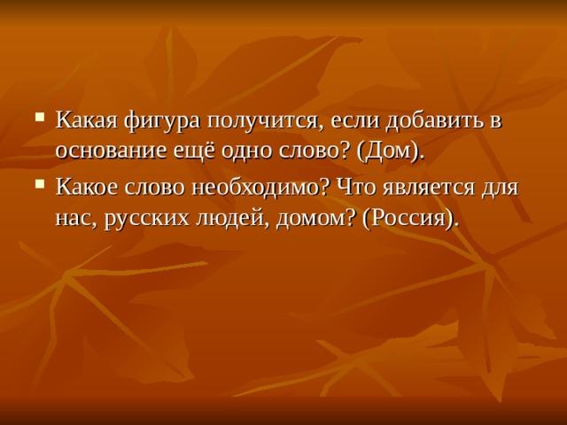 Какая фигура получится, если добавить в основание ещё одно слово? (Дом). Какое слово необходимо? Что является для нас, русских людей, домом? (Россия).