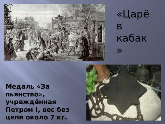«Царёв кабак» Медаль «За пьянство», учреждённая Петром I, вес без цепи около 7 кг.