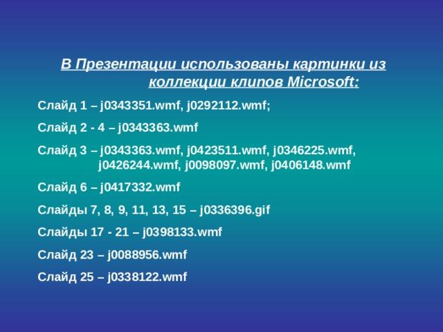 В Презентации использованы картинки из коллекции клипов Microsoft : Слайд 1 – j0343351.wmf , j0 292112 .wmf ; Слайд 2 - 4 – j03433 63 .wmf Слайд 3 – j03433 63 .wmf , j04 2 3 511 .wmf , j034 6225 .wmf , j04 26244 .wmf , j0 098097 .wmf , j04 06148 .wmf Слайд 6 – j04 17 33 2 .wmf Слайды 7, 8, 9, 11, 13, 15 – j033 6 3 96 .gif Слайды 17 - 21 – j03 981 33.wmf Слайд 23 – j0 0889 5 6 .wmf Слайд 25 – j033 8 1 22 .wmf
