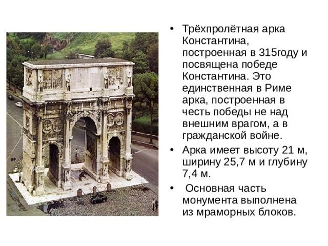 Трёхпролётная арка Константина, построенная в 315году и посвящена победе Константина. Это единственная в Риме арка, построенная в честь победы не над внешним врагом, а в гражданской войне. Арка имеет высоту 21м, ширину 25,7м и глубину 7,4м.  Основная часть монумента выполнена из мраморных блоков.