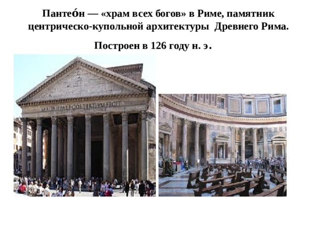Пантео́н— «храм всех богов» вРиме, памятник центрическо-купольнойархитектуры ДревнегоРима. Построенв 126 году н. э .