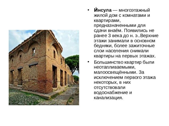И́нсула — многоэтажный жилойдом с комнатами и квартирами, предназначенными для сдачи внаём. Появились не ранее3 века до н. э..Верхние этажи занимали в основном бедняки, более зажиточные слои населения снимали квартиры на первых этажах. Большинство квартир были неотапливаемыми, малоосвещёнными. За исключением первого этажа некоторых, в них отсутствовали водоснабжение и канализация.