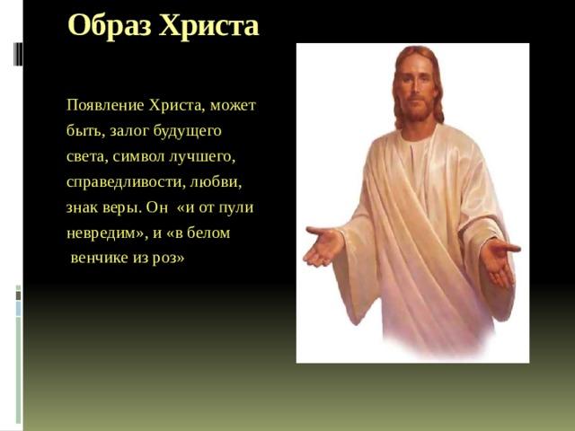 Образ Христа  Появление Христа, может быть, залог будущего света, символ лучшего, справедливости, любви, знак веры. Он «и от пули невредим», и «в белом  венчике из роз» В-третьих, образ Христа, идущего впереди этих красноармейцев (в конце поэмы), вызывает ассоциации с двенадцатью апостолами. Возникает следующий вопрос. Почему Христос? Что значит этот образ в поэме?  Одни воспринимают образ Христа как попытку освятить дело революции, другие - как кощунство. Появление Христа, может быть, залог будущего света, символ лучшего, справедливости, любви, знак веры. Он «и от пули невредим», и он мертвый - «в белом венчике из роз». «Двенадцать стреляют в него, пусть «невидимого».  «Христос в поэме - антитеза «псу» как воплощению зла, центральному «знаку» старого мира, - самая светлая нота поэмы, традиционный образ добра и справедливости» (Л. Долгополов).
