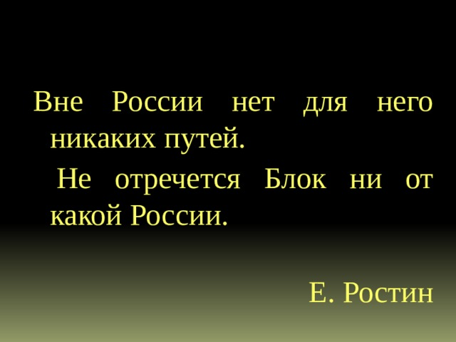 Вне России нет для него никаких путей.  Не отречется Блок ни от какой России.  Е. Ростин