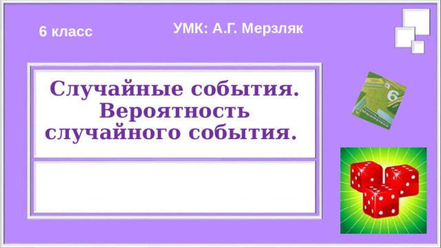 УМК: А.Г. Мерзляк 6 класс Случайные события.  Вероятность случайного события.