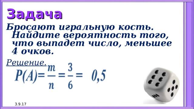 Задача Бросают игральную кость. Найдите вероятность того, что выпадет число, меньшее 4 очков. Решение.   3.9.17