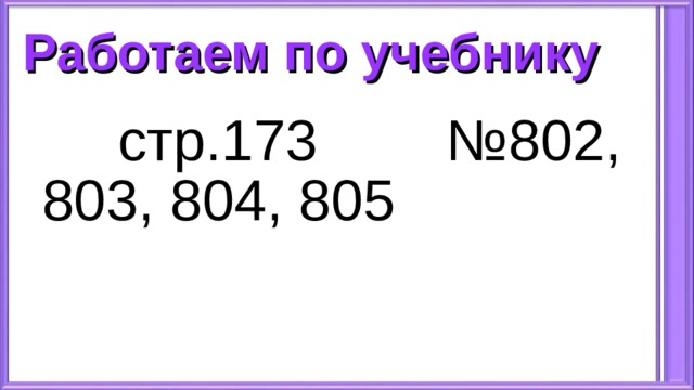 Работаем по учебнику  стр.173 №802, 803, 804, 805