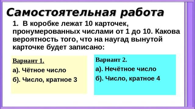 Самостоятельная работа 1. В коробке лежат 10 карточек, пронумерованных числами от 1 до 10. Какова вероятность того, что на наугад вынутой карточке будет записано: Вариант 2. а). Нечётное число б). Число, кратное 4 Вариант 1. а). Чётное число б). Число, кратное 3