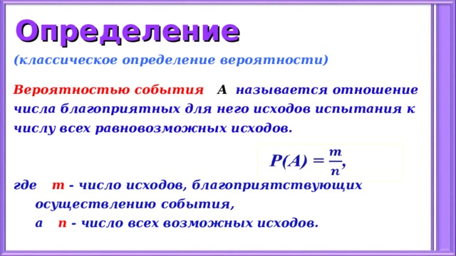 Определение (классическое определение вероятности)  Вероятностью события А   называется отношение числа благоприятных для него исходов испытания к числу всех равновозможных исходов.   где  m - число исходов, благоприятствующих  осуществлению события,  а  n - число всех возможных исходов.