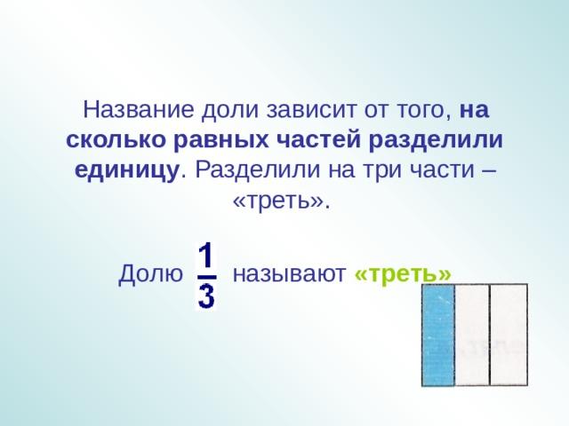 Название доли зависит от того, на сколько равных частей разделили  единицу . Разделили на три части – «треть». Долю называют «треть»