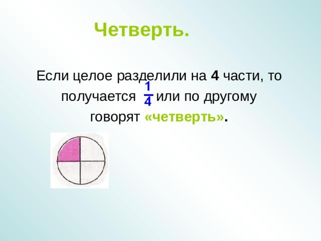 Четверть. Если целое разделили на 4 части, то  получается или по другому говорят «четверть» .