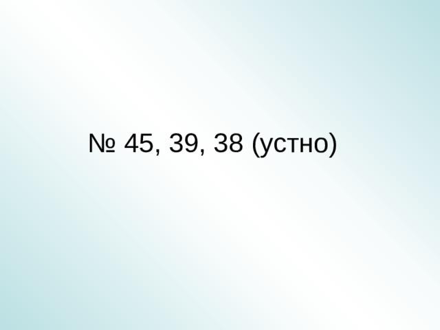 № 45, 39, 38 (устно)