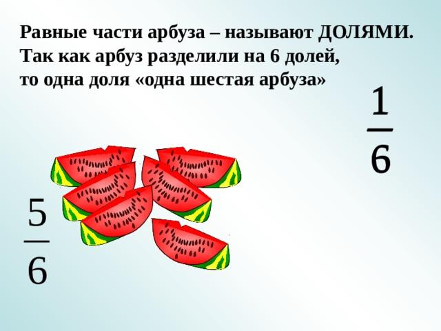 Равные части арбуза – называют ДОЛЯМИ. Так как арбуз разделили на 6 долей, то одна доля «одна шестая арбуза»