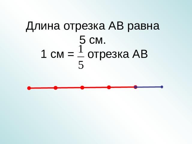 Длина отрезка АВ равна  5 см.  1 см = отрезка АВ