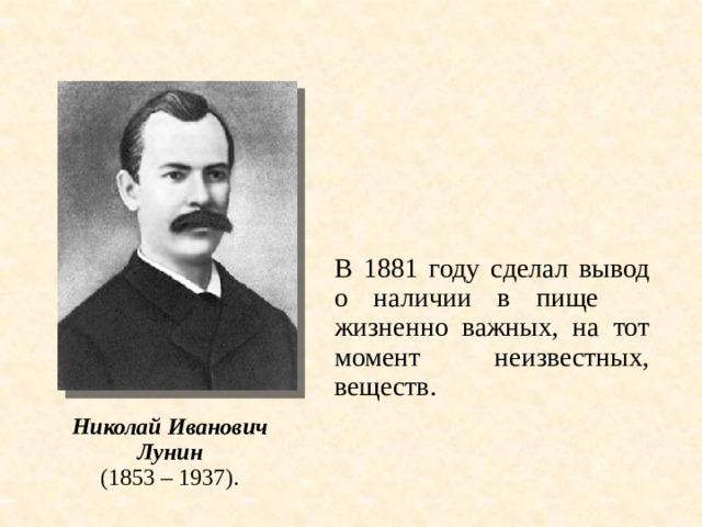 В 1881 году сделал вывод о наличии в пище жизненно важных, на тот момент неизвестных, веществ. Николай Иванович Лунин (1853 – 1937).