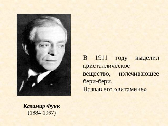 В 1911 году выделил кристаллическое вещество, излечивающее бери-бери. Назвав его «витамине» Казимир Фун к (1884-1967)