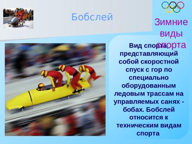 Бобслей Зимние виды спорта Вид спорта, представляющий собой скоростной спуск с гор по специально оборудованным ледовым трассам на управляемых санях - бобах. Бобслей относится к техническим видам спорта