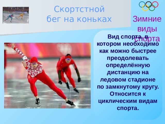 Скортстной бег на коньках Зимние виды спорта Вид спорта, в котором необходимо как можно быстрее преодолевать определённую дистанцию на ледовом стадионе по замкнутому кругу. Относится к циклическим видам спорта.