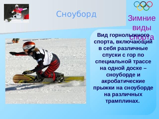 Сноуборд Зимние виды спорта Вид горнолыжного спорта, включающий в себя различные спуски с гор по специальной трассе на одной доске – сноуборде и акробатические прыжки на сноуборде на различных трамплинах.
