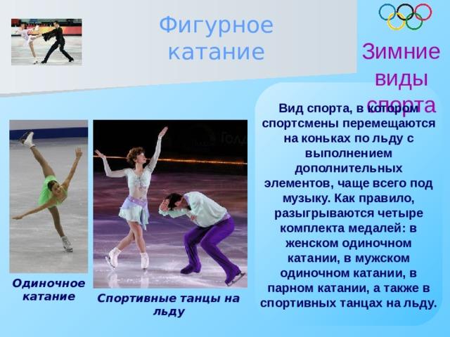 Фигурное катание Зимние виды спорта Вид спорта, в котором спортсмены перемещаются на коньках по льду с выполнением дополнительных элементов, чаще всего под музыку. Как правило, разыгрываются четыре комплекта медалей: в женском одиночном катании, в мужском одиночном катании, в парном катании, а также в спортивных танцах на льду.  Одиночное катание Спортивные танцы на льду