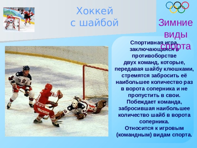 Хоккей с шайбой Зимние виды спорта Спортивная игра, заключающаяся в противоборстве двух команд, которые, передавая шайбу клюшками, стремятся забросить её наибольшее количество раз в ворота соперника и не пропустить в свои. Побеждает команда, забросившая наибольшее количество шайб в ворота соперника. Относится к игровым (командным) видам спорта.
