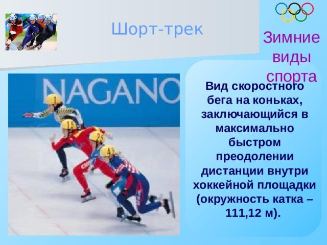 Шорт-трек Зимние виды спорта Вид скоростного бега на коньках, заключающийся в максимально быстром преодолении дистанции внутри хоккейной площадки (окружность катка – 111,12 м).