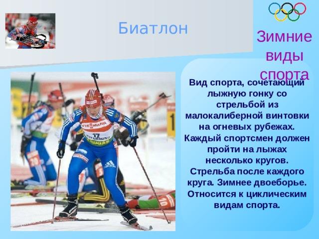 Биатлон Зимние виды спорта Вид спорта, сочетающий лыжную гонку со стрельбой из малокалиберной винтовки на огневых рубежах. Каждый спортсмен должен пройти на лыжах несколько кругов. Стрельба после каждого круга. Зимнее двоеборье. Относится к циклическим видам спорта.