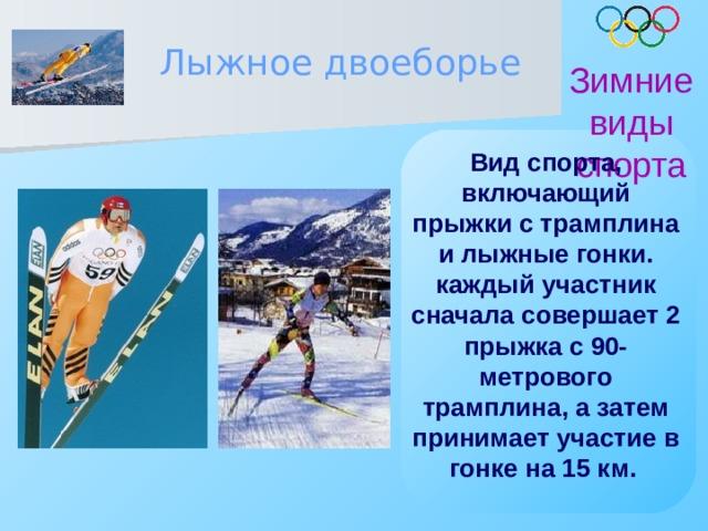 Лыжное двоеборье Зимние виды спорта Вид спорта, включающий прыжки с трамплина и лыжные гонки. каждый участник сначала совершает 2 прыжка с 90-метрового трамплина, а затем принимает участие в гонке на 15 км.