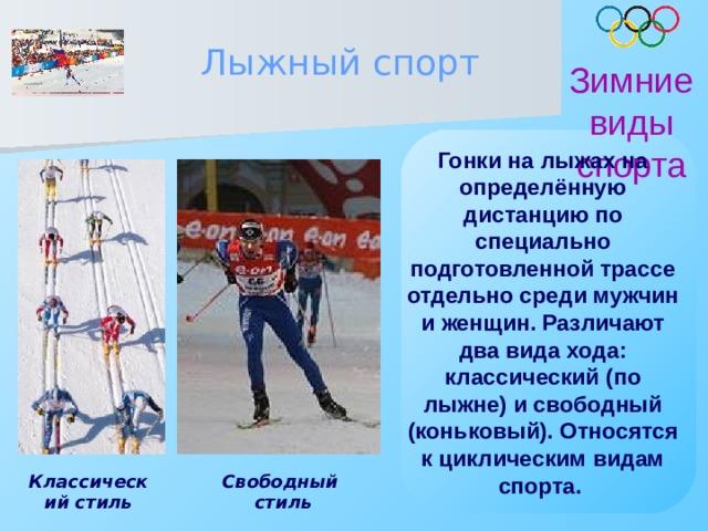 Лыжный спорт Зимние виды спорта Гонки на лыжах на определённую дистанцию по специально подготовленной трассе отдельно среди мужчин и женщин. Различают два вида хода: классический (по лыжне) и свободный (коньковый). Относятся к циклическим видам спорта.  Классический стиль Свободный стиль