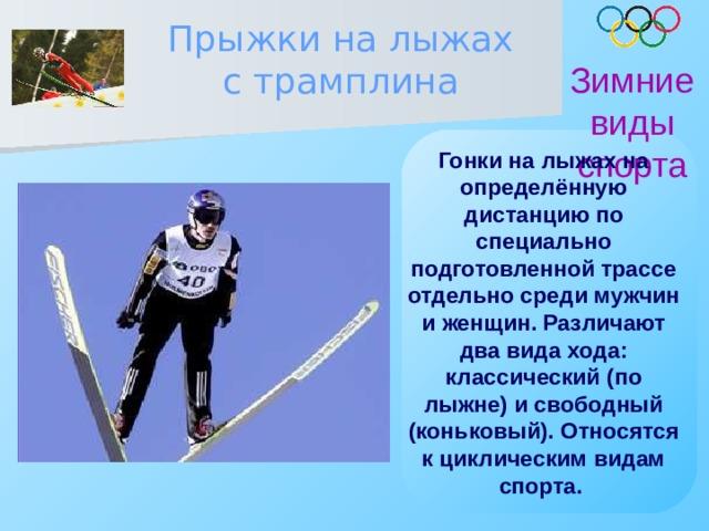 Прыжки на лыжах с трамплина Зимние виды спорта Гонки на лыжах на определённую дистанцию по специально подготовленной трассе отдельно среди мужчин и женщин. Различают два вида хода: классический (по лыжне) и свободный (коньковый). Относятся к циклическим видам спорта.