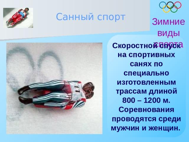 Санный спорт Зимние виды спорта Скоростной спуск на спортивных санях по специально изготовленным трассам длиной 800 – 1200 м. Соревнования проводятся среди мужчин и женщин.